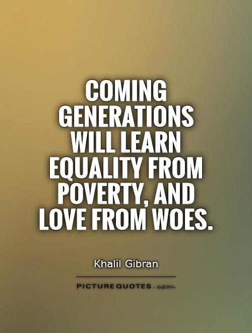 Coming generations will learn equality from poverty, and love from woes Picture Quote #1
