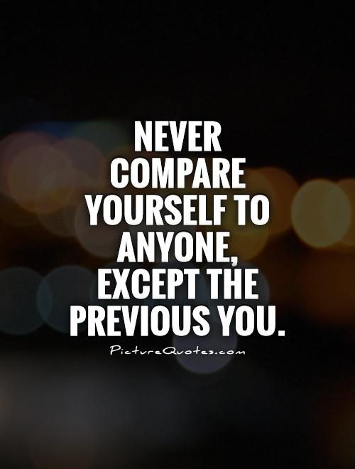 Never compare yourself to anyone, except the previous you Picture Quote #1