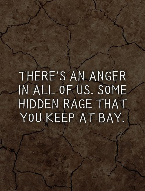 There's an anger in all of us. Some hidden rage that you keep at bay Picture Quote #1