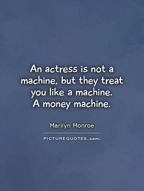 An actress is not a machine, but they treat you like a machine.  A money machine Picture Quote #1