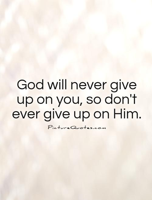 God will never give up on you, so don't ever give up on Him Picture Quote #1
