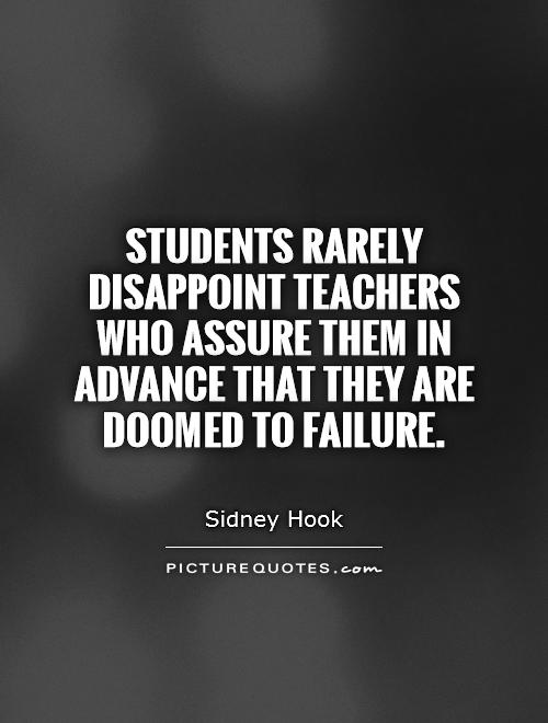 Students rarely disappoint teachers who assure them in advance that they are doomed to failure Picture Quote #1