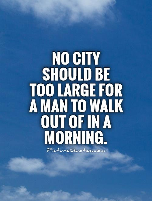 No city should be too large for a man to walk out of in a morning Picture Quote #1