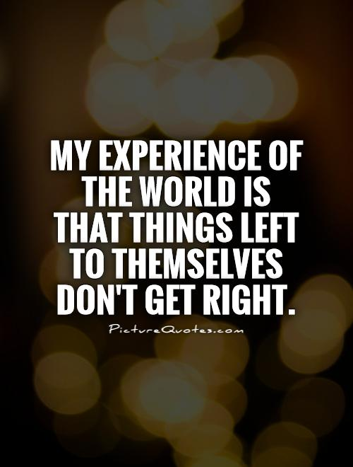 My experience of the world is that things left to themselves don't get right Picture Quote #1