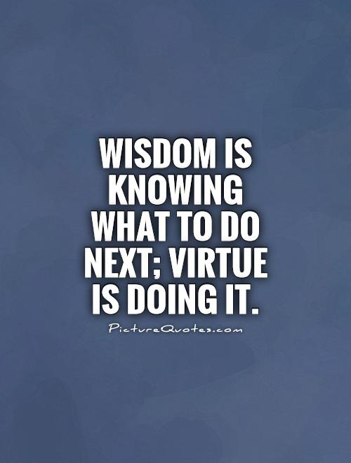Wisdom is knowing what to do next; virtue is doing it Picture Quote #1
