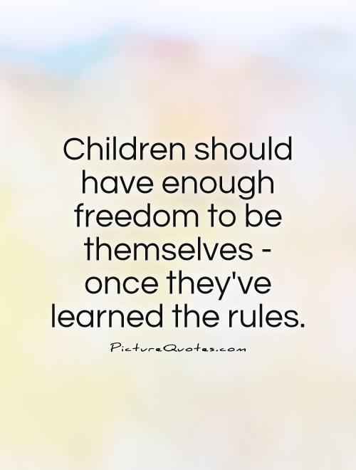 Children should have enough freedom to be themselves - once they've learned the rules Picture Quote #1