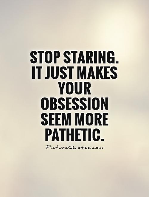 Stop staring. It just makes your obsession seem more pathetic Picture Quote #1