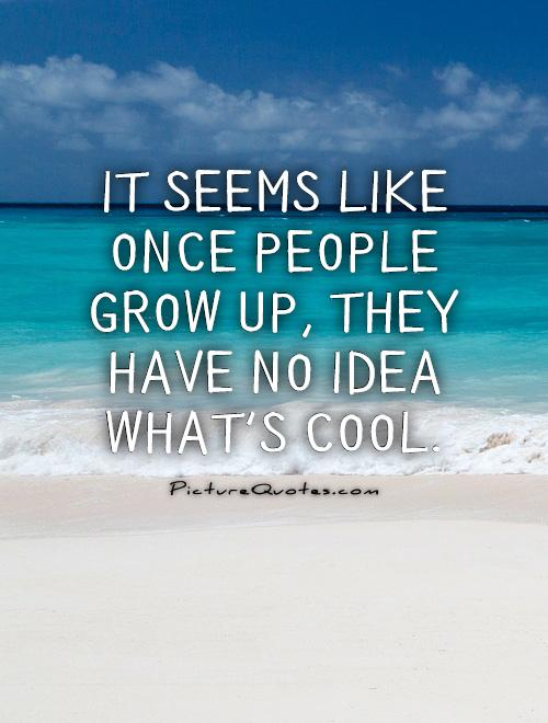 It seems like once people grow up, they have no idea what's cool Picture Quote #1