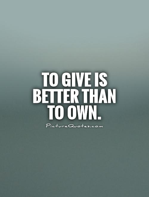 To give is better than to own Picture Quote #1