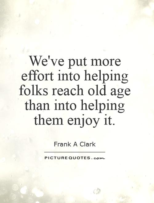 We've put more effort into helping folks reach old age than into helping them enjoy it Picture Quote #1