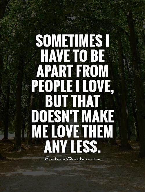 Sometimes I have to be apart from people I love, but that doesn't make me love them any less Picture Quote #1