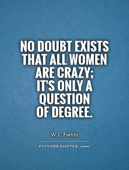 No doubt exists that all women are crazy;  it's only a question  of degree Picture Quote #1