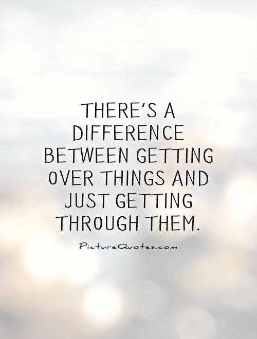 There's a difference between getting over things and just getting through them Picture Quote #1