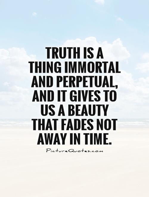 Truth is a thing immortal and perpetual, and it gives to us a beauty that fades not away in time Picture Quote #1