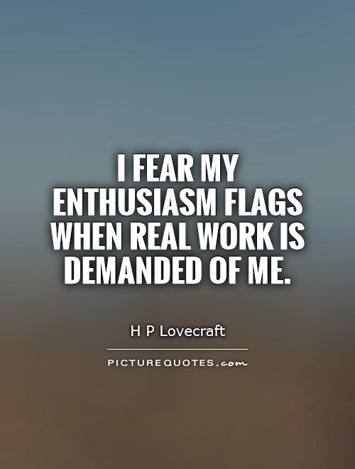 I fear my enthusiasm flags when real work is demanded of me Picture Quote #1