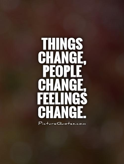 Things change, people change, feelings change Picture Quote #1