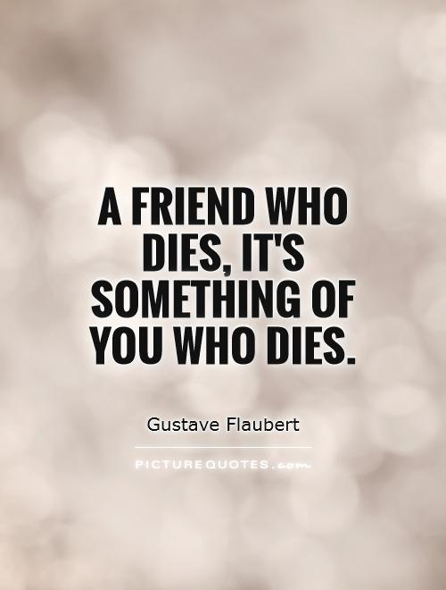 A friend who dies, it's something of you who dies ...