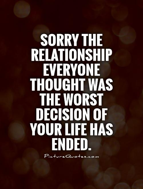 Sorry the relationship everyone thought was the worst decision of your life has ended Picture Quote #1