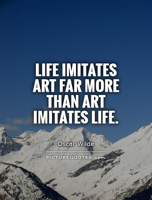 Life imitates art far more than art imitates Life Picture Quote #1