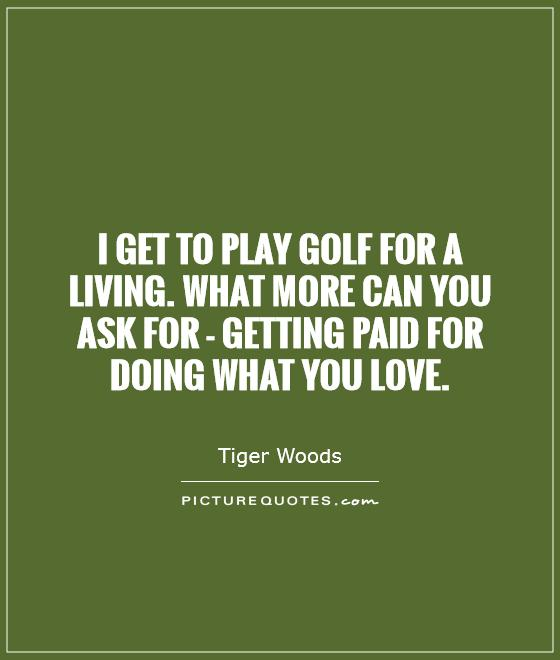 I get to play golf for a living. What more can you ask for - getting paid for doing what you love Picture Quote #1