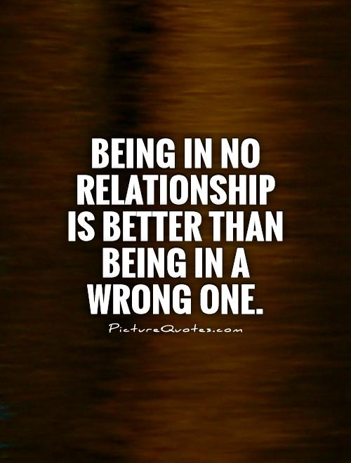 Being in no relationship is better than being in a wrong one Picture Quote #1