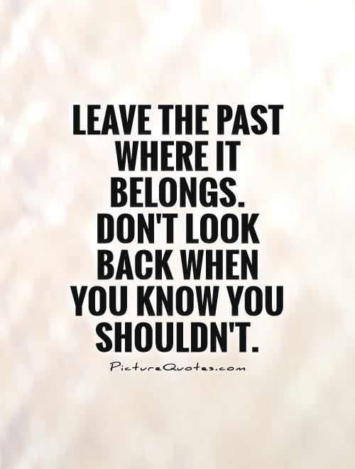 Leave the past where it belongs. Don't look back when you know you shouldn't Picture Quote #1