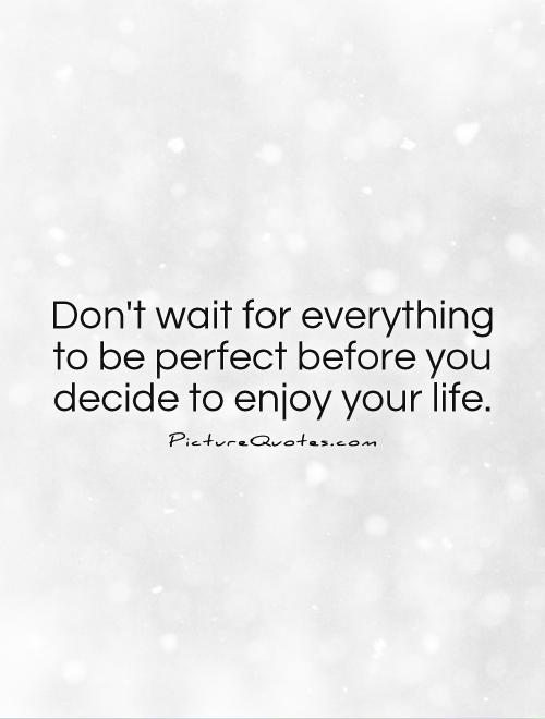 Don't wait for everything to be perfect before you decide to enjoy your life Picture Quote #1
