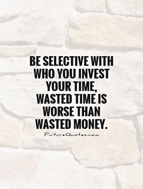 Be selective with who you invest your time, wasted time is worse than wasted money Picture Quote #1