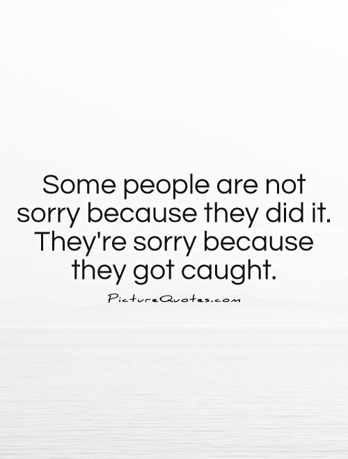 Some people are not sorry because they did it. They're sorry