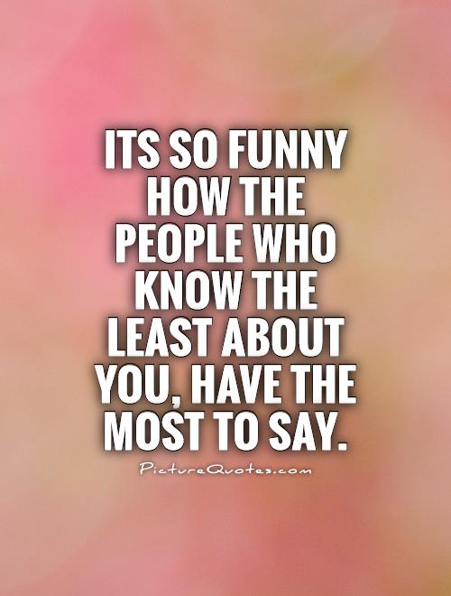 Its so funny how the people who know the least about you, have the most to say Picture Quote #1
