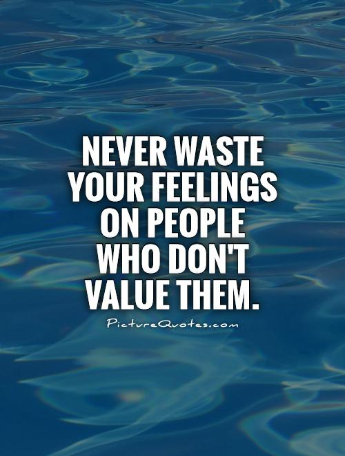 Never waste your feelings on people who don't value them Picture Quote #1