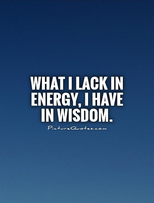 What I lack in energy, I have in wisdom Picture Quote #1