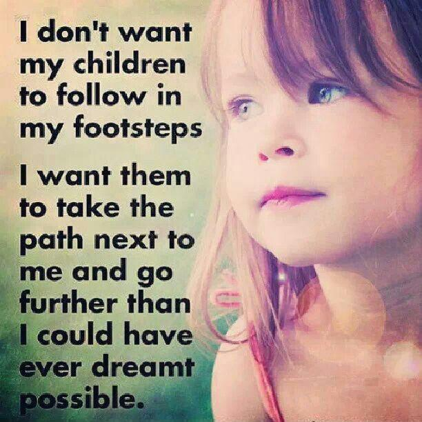 I don't want my children to follow in my footsteps. I want them to take the path next to me and go further than I could have ever dreamt possible Picture Quote #1