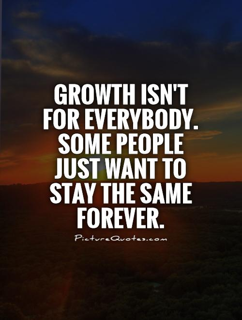 Growth isn't for everybody. Some people just want to stay the same forever Picture Quote #1