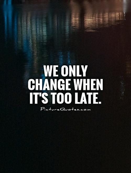 We only change when it's too late Picture Quote #1