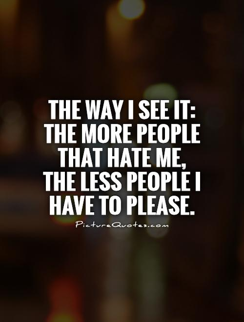 The way I see it: the more people that hate me,  the less people I have to please Picture Quote #1
