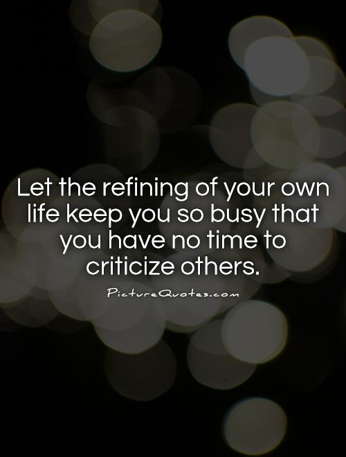 Let the refining of your own life keep you so busy that you have no time to criticize others Picture Quote #1