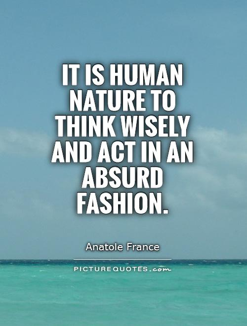 It is human nature to think wisely and act in an absurd fashion Picture Quote #1