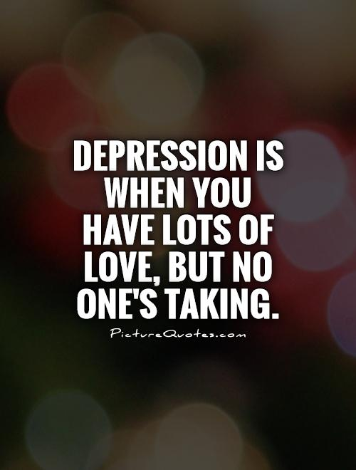 Depression is when you have lots of love, but no one's taking Picture Quote #1