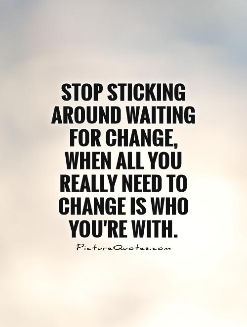 Stop sticking around waiting for change, when all you really need to change is who you're with Picture Quote #1
