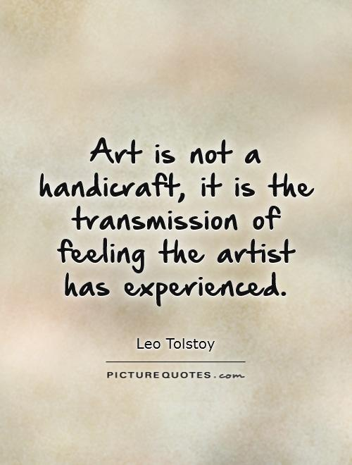 Art is not a handicraft, it is the transmission of feeling the artist has experienced Picture Quote #1