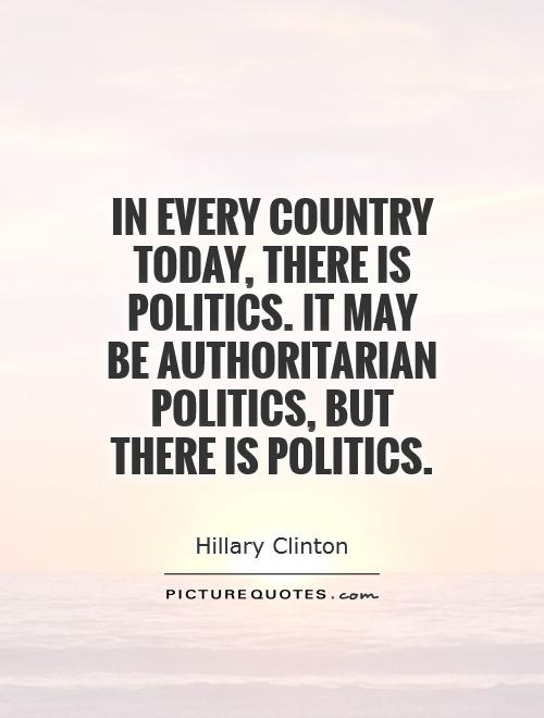 In every country today, there is politics. It may be authoritarian politics, but there is politics Picture Quote #1