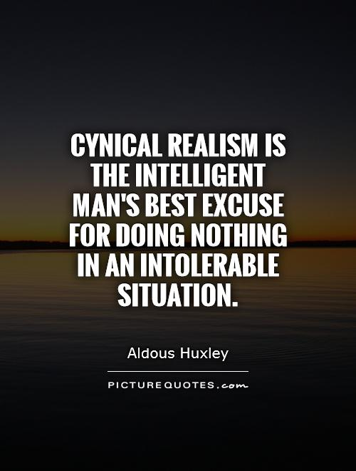 Cynical realism is the intelligent man's best excuse for doing nothing in an intolerable situation Picture Quote #1