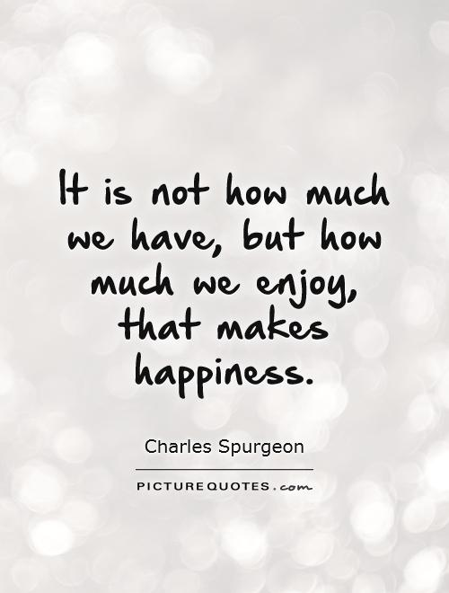 It is not how much we have, but how much we enjoy, that makes happiness Picture Quote #1