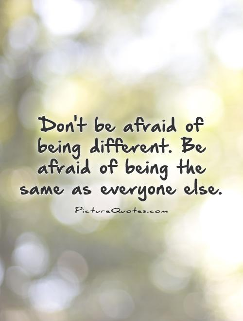 Don't be afraid of being different. Be afraid of being the same as everyone else Picture Quote #1