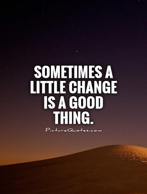 Sometimes a little change is a good thing Picture Quote #1