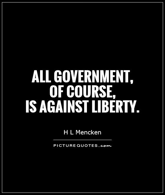All government,  of course,  is against liberty Picture Quote #1