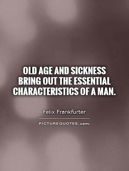 Old age and sickness bring out the essential characteristics of a man Picture Quote #1