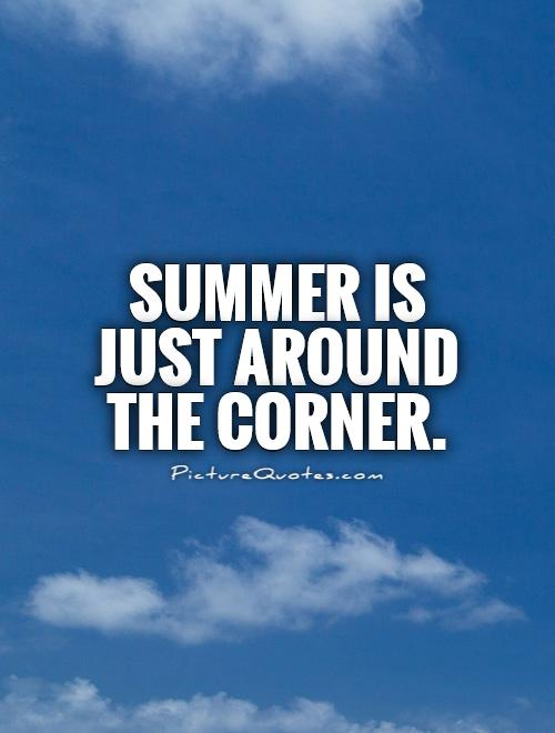 Summer is just around the corner Picture Quote #1