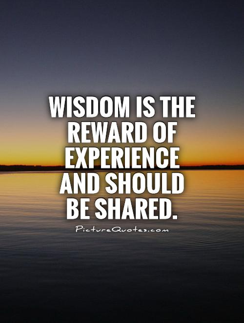 Wisdom is the reward of experience and should be shared ...